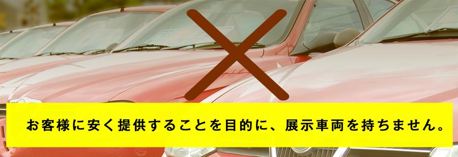お客様に安く提供することを目的に、 展示車両を持ちません。